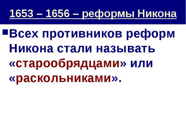 1653 – 1656 – реформы Никона Всех противников реформ Никона стали называть «старообрядцами» или «раскольниками».