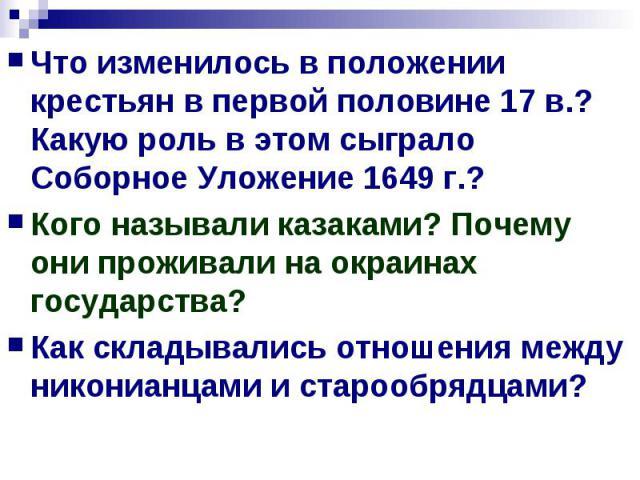 Что изменилось в положении крестьян в первой половине 17 в.? Какую роль в этом сыграло Соборное Уложение 1649 г.?Кого называли казаками? Почему они проживали на окраинах государства?Как складывались отношения между никонианцами и старообрядцами?