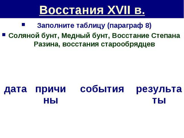 Восстания XVII в. Заполните таблицу (параграф 8)Соляной бунт, Медный бунт, Восстание Степана Разина, восстания старообрядцев