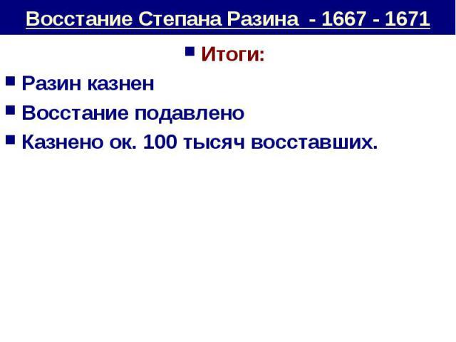 Восстание Степана Разина - 1667 - 1671 Итоги: Разин казненВосстание подавленоКазнено ок. 100 тысяч восставших.