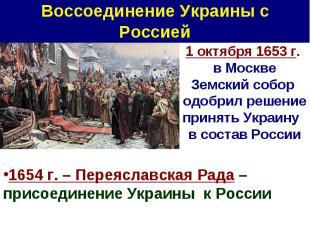 Воссоединение Украины с Россией 1 октября 1653 г. в Москве Земский собор одобрил