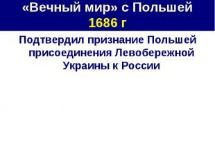 «Вечный мир» с Польшей1686 г Подтвердил признание Польшей присоединения Левобере