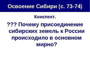 Освоение Сибири (с. 73-74) Конспект.??? Почему присоединение сибирских земель к