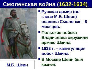 Смоленская война (1632-1634) Русская армия (во главе М.Б. Шеин) осадила Смоленск