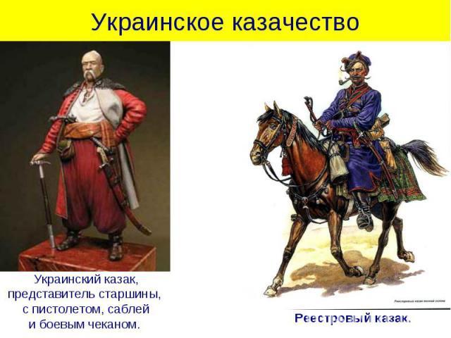 Украинское казачество Украинский казак,представитель старшины, с пистолетом, саблейи боевым чеканом. Реестровый казак.