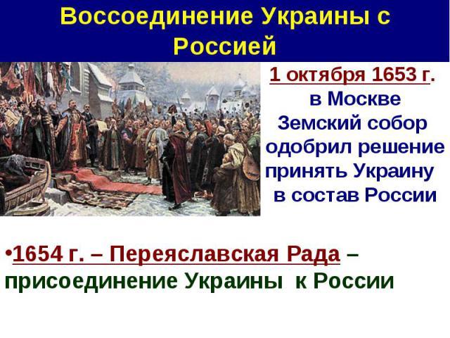 Воссоединение Украины с Россией 1 октября 1653 г. в Москве Земский собор одобрил решение принять Украину в состав России1654 г. – Переяславская Рада – присоединение Украины к России