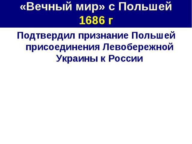 «Вечный мир» с Польшей1686 г Подтвердил признание Польшей присоединения Левобережной Украины к России