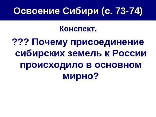 Освоение Сибири (с. 73-74) Конспект.??? Почему присоединение сибирских земель к России происходило в основном мирно?
