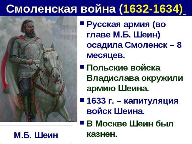 Смоленская война (1632-1634) Русская армия (во главе М.Б. Шеин) осадила Смоленск – 8 месяцев.Польские войска Владислава окружили армию Шеина.1633 г. – капитуляция войск Шеина.В Москве Шеин был казнен.М.Б. Шеин