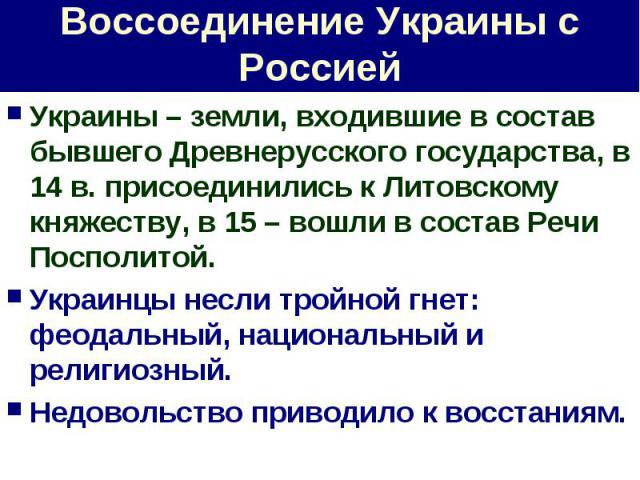 Воссоединение Украины с Россией Украины – земли, входившие в состав бывшего Древнерусского государства, в 14 в. присоединились к Литовскому княжеству, в 15 – вошли в состав Речи Посполитой.Украинцы несли тройной гнет: феодальный, национальный и рели…