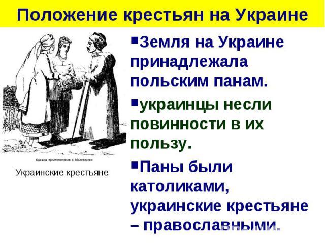 Положение крестьян на Украине Земля на Украине принадлежала польским панам. украинцы несли повинности в их пользу.Паны были католиками, украинские крестьяне – православными.