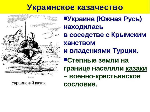 Украинское казачество Украина (Южная Русь) находиласьв соседстве с Крымским ханствоми владениями Турции. Степные земли на границе населяли казаки – военно-крестьянское сословие.