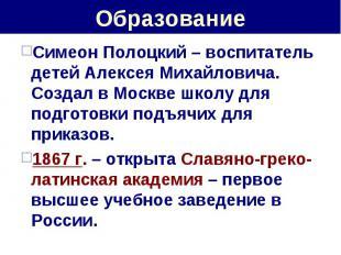 Образование Симеон Полоцкий – воспитатель детей Алексея Михайловича. Создал в Мо