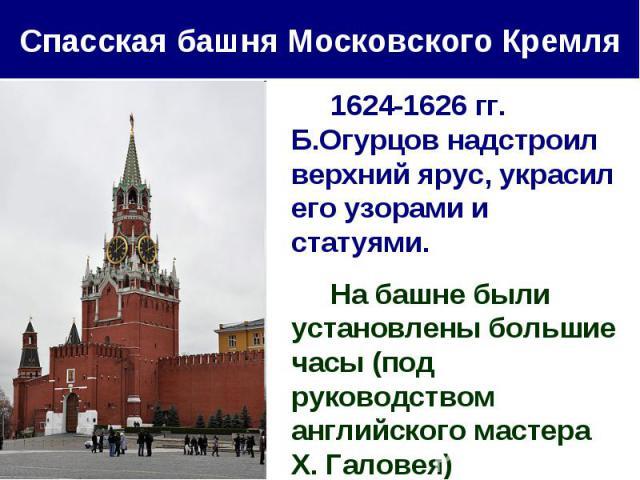 Спасская башня Московского Кремля 1624-1626 гг. Б.Огурцов надстроил верхний ярус, украсил его узорами и статуями. На башне были установлены большие часы (под руководством английского мастера Х. Галовея)