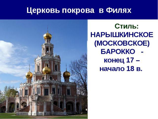 Церковь покрова в Филях Стиль: НАРЫШКИНСКОЕ (МОСКОВСКОЕ) БАРОККО - конец 17 – начало 18 в.