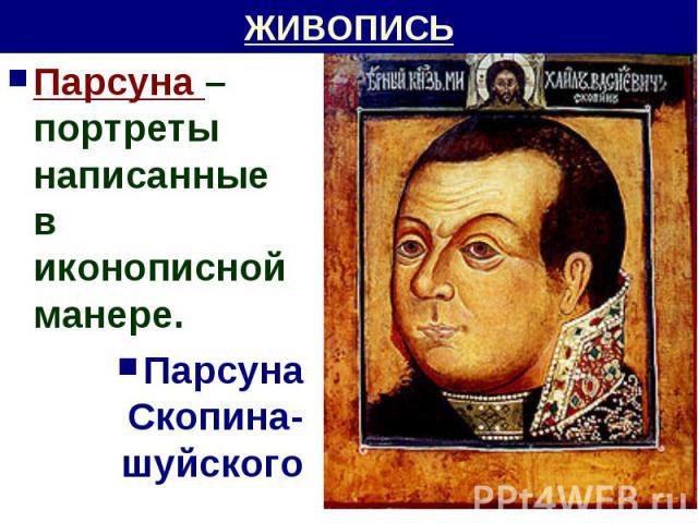 ЖИВОПИСЬ Парсуна – портреты написанные в иконописной манере.Парсуна Скопина-шуйского