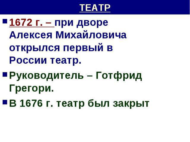 ТЕАТР 1672 г. – при дворе Алексея Михайловича открылся первый в России театр.Руководитель – Готфрид Грегори.В 1676 г. театр был закрыт