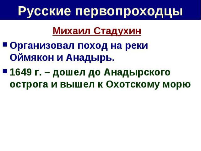 Русские первопроходцы Михаил СтадухинОрганизовал поход на реки Оймякон и Анадырь.1649 г. – дошел до Анадырского острога и вышел к Охотскому морю