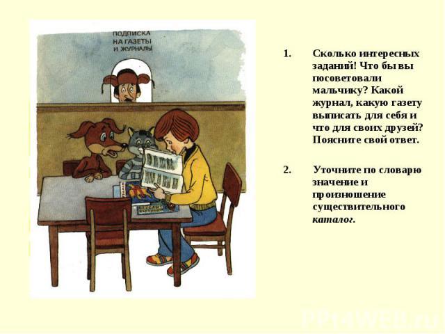 Сколько интересных заданий! Что бы вы посоветовали мальчику? Какой журнал, какую газету выписать для себя и что для своих друзей? Поясните свой ответ.Уточните по словарю значение и произношение существительного каталог.