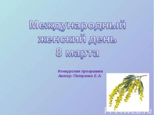 Международный женский день8 марта Конкурсная программа Автор: Петренко Е.А.
