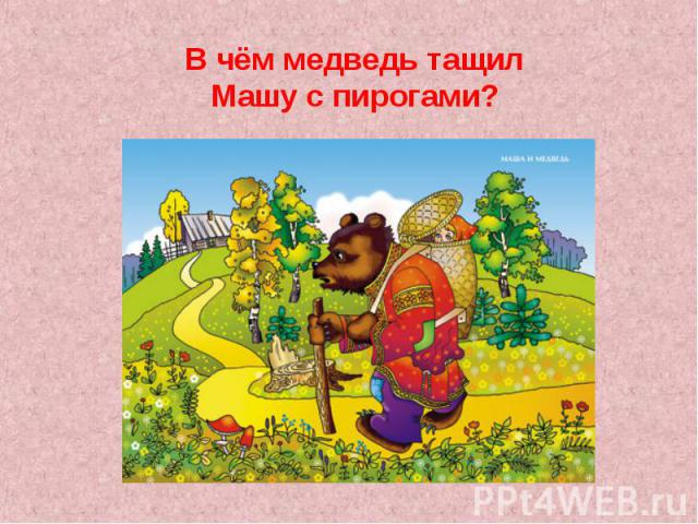 В чём медведь тащил Машу с пирогами?