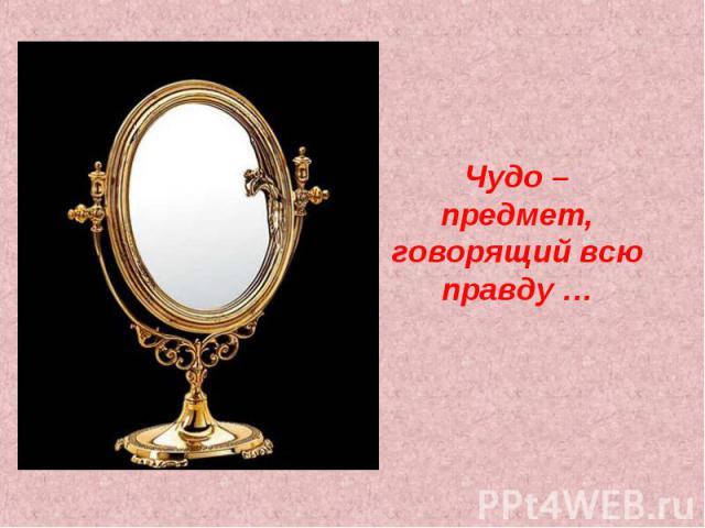 Чудо – предмет, говорящий всю правду …