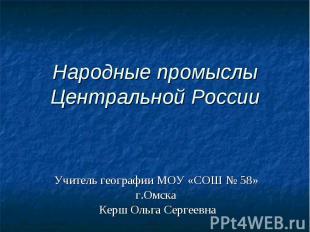 Народные промыслы Центральной России Учитель географии МОУ «СОШ № 58» г.Омска Ке