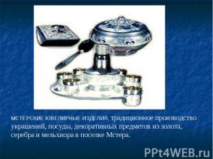 МСТЕРСКИЕ ЮВЕЛИРНЫЕ ИЗДЕЛИЯ, традиционное производство украшений, посуды, декора