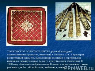 ТОРЖОКСКОЕ ЗОЛОТНОЕ ШИТЬЕ, русский народный художественный промысел, известный в