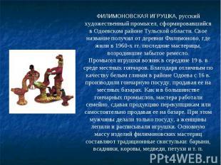 ФИЛИМОНОВСКАЯ ИГРУШКА, русский художественный промысел, сформировавшийся в Одоев