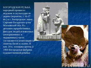 БОГОРОДСКАЯ РЕЗЬБА, народный промысел игрушек и скульптуры из дерева (вероятно,