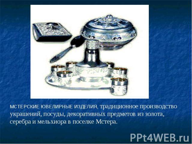 МСТЕРСКИЕ ЮВЕЛИРНЫЕ ИЗДЕЛИЯ, традиционное производство украшений, посуды, декоративных предметов из золота, серебра и мельхиора в поселке Мстера.