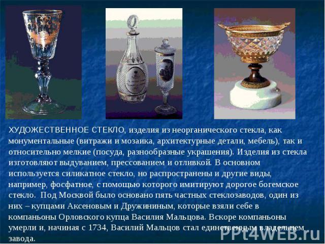 ХУДОЖЕСТВЕННОЕ СТЕКЛО, изделия из неорганического стекла, как монументальные (витражи и мозаика, архитектурные детали, мебель), так и относительно мелкие (посуда, разнообразные украшения). Изделия из стекла изготовляют выдуванием, прессованием и отл…