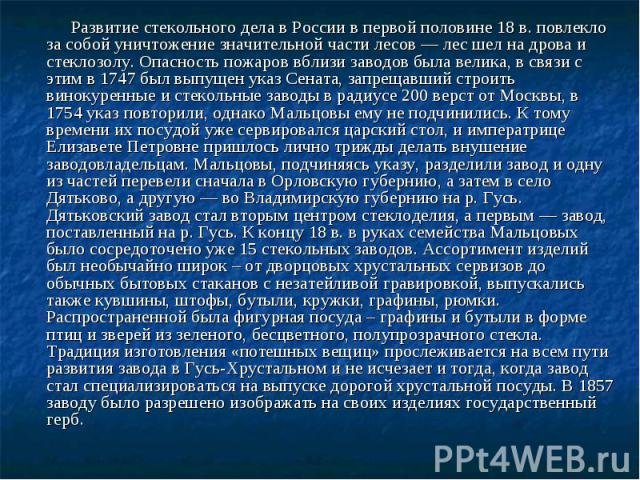 Развитие стекольного дела в России в первой половине 18 в. повлекло за собой уничтожение значительной части лесов — лес шел на дрова и стеклозолу. Опасность пожаров вблизи заводов была велика, в связи с этим в 1747 был выпущен указ Сената, запрещавш…