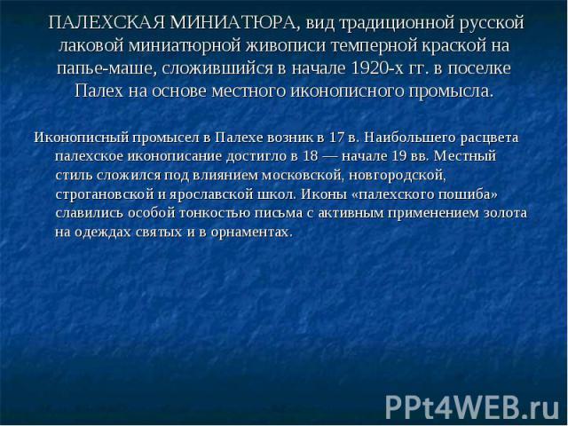 ПАЛЕХСКАЯ МИНИАТЮРА, вид традиционной русской лаковой миниатюрной живописи темперной краской на папье-маше, сложившийся в начале 1920-х гг. в поселке Палех на основе местного иконописного промысла. Иконописный промысел в Палехе возник в 17 в. Наибол…