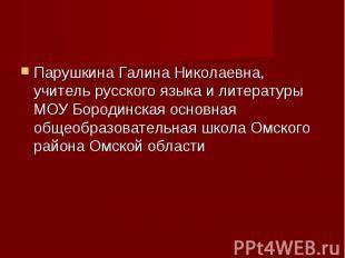 Парушкина Галина Николаевна, учитель русского языка и литературы МОУ Бородинская