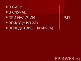 В СИЛУ В СЛУЧАЕ ПРИ НАЛИЧИИ Р.П.ВВИДУ (= ИЗ-ЗА) ВСЛЕДСТВИЕ (= ИЗ-ЗА)