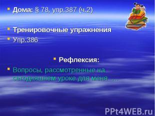 Дома: § 78, упр.387 (ч.2)Тренировочные упражненияУпр.386Рефлексия:Вопросы, рассм