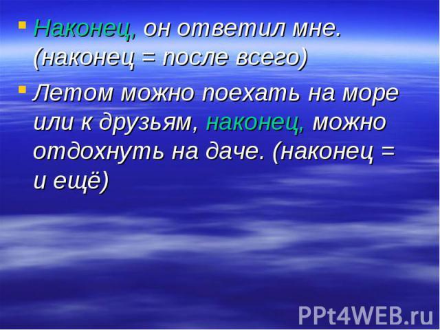 Наконец, он ответил мне. (наконец = после всего)Летом можно поехать на море или к друзьям, наконец, можно отдохнуть на даче. (наконец = и ещё)