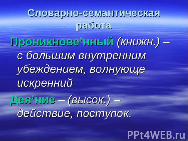 Словарно-семантическая работа Проникнове'нный (книжн.) – с большим внутренним убеждением, волнующе искреннийДея'ние – (высок.) – действие, поступок.
