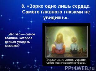 8. «Зорко одно лишь сердце. Самого главного глазами не увидишь». Что это — самое