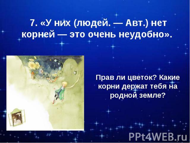 7. «У них (людей. — Авт.) нет корней — это очень неудобно». Прав ли цветок? Какие корни держат тебя на родной земле?