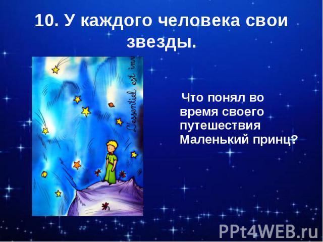 10. У каждого человека свои звезды. Что понял во время своего путешествия Маленький принц?
