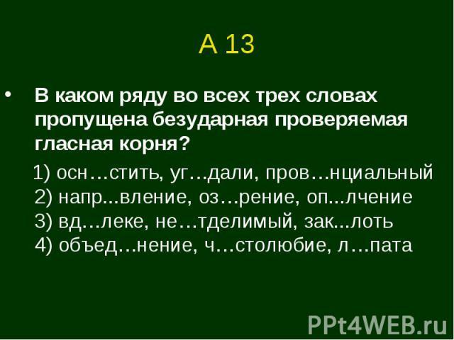 А 13 В каком ряду во всех трех словах пропущена безударная проверяемая гласная корня? 1) осн…стить, уг…дали, пров…нциальный 2) напр...вление, оз…рение, оп...лчение3) вд…леке, не…тделимый, зак...лоть 4) объед…нение, ч…столюбие, л…пата