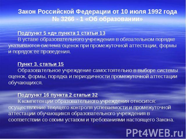 Закон Российской Федерации от 10 июля 1992 года № 3266 - 1 «Об образовании» Подпункт 5 «д» пункта 1 статьи 13 В уставе образовательного учреждения в обязательном порядке указываются система оценок при промежуточной аттестации, формы и порядок ее про…