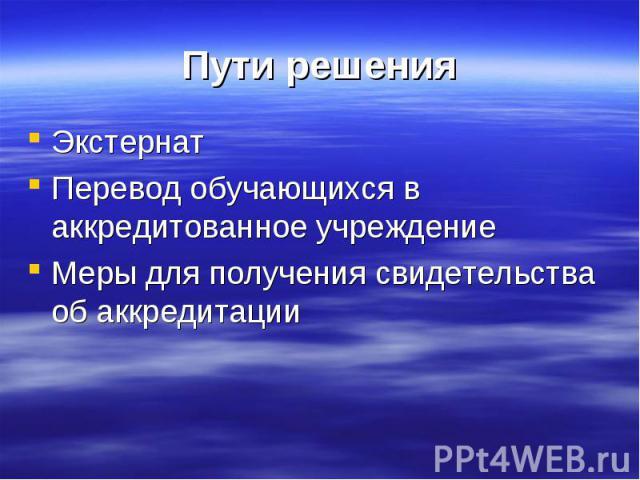 Пути решения ЭкстернатПеревод обучающихся в аккредитованное учреждениеМеры для получения свидетельства об аккредитации