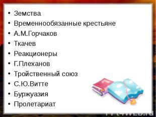 ЗемстваВременнообязанные крестьянеА.М.ГорчаковТкачевРеакционерыГ.ПлехановТройств