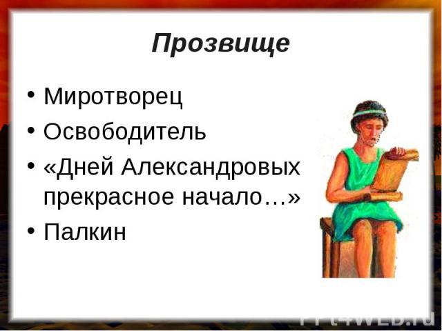 Прозвище МиротворецОсвободитель«Дней Александровых прекрасное начало…»Палкин