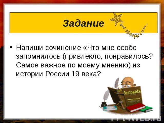 Задание Напиши сочинение «Что мне особо запомнилось (привлекло, понравилось? Самое важное по моему мнению) из истории России 19 века?