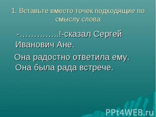 1. Вставьте вместо точек подходящие по смыслу слова -…………..!-сказал Сергей Ивано